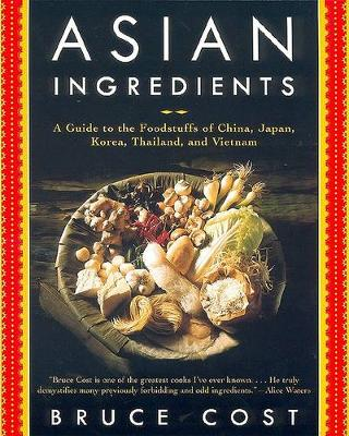 Asian Ingredients: A Guide to the Foodstuffs of China, Japan, and Southeast Asia