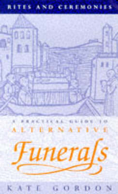 Rites and Ceremonies: Practical Guide to Alternative Funerals