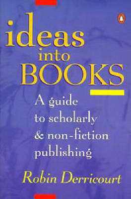 Ideas into Books: A Guide to Scholarly and Non-Fiction Publishing