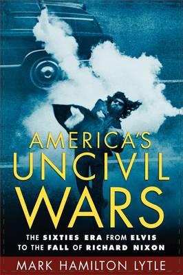 America's Uncivil Wars:sixties Era From Elvis To Fall Of Richard Nixon