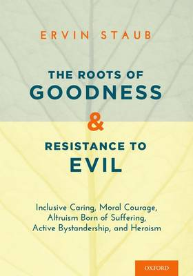 The Roots of Goodness and Resistance to Evil: Inclusive Caring, Moral Courage, Altruism Born of Suffering, Active Bystanders