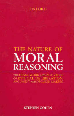 The Nature of Moral Reasoning: The Framework and Activities of Ethical Deliberation, Argument and Decision-making