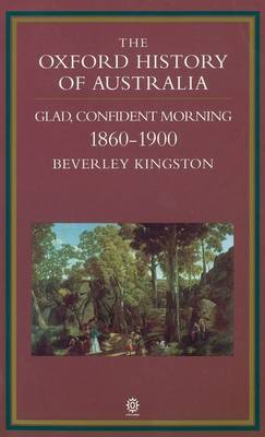 The Oxford History of Australia: v. 3: 1860-1900, Glad, Confident Morning