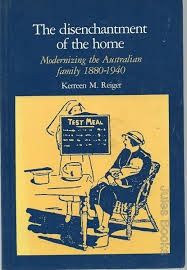 The Disenchantment of the Home: Modernizing the Australian Family 1880-1940