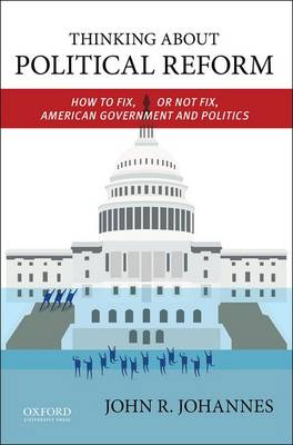 Thinking About Political Reform: How to Fix, or Not Fix, American Government and Politics