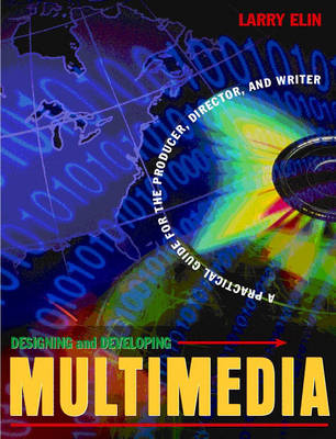 Designing and Developing Multimedia: A Practical Guide for the Producer, Director, and Writer