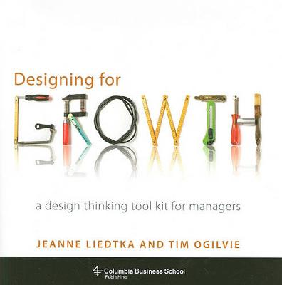 Designing for Growth: A Design Thinking Toolkit for Managers