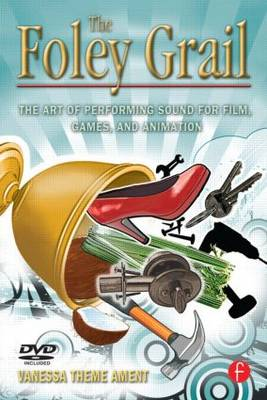 The Foley Grail: The Art of Performing Sound for Film, Games, and Animation