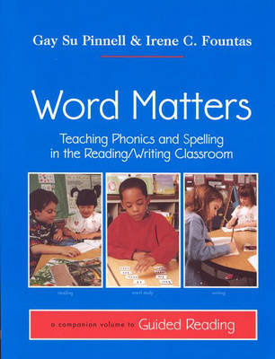 Word Matters : Teaching Phonics and Spelling in the Reading/Writing Classroom<TXB2/>A companion volume to Guided Reading