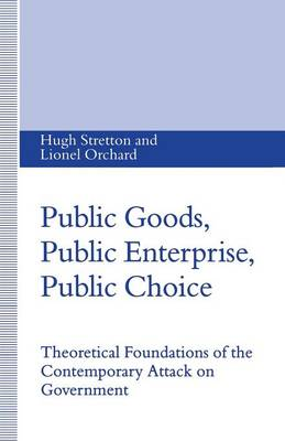 Public Goods, Public Enterprise, Public Choice: Theoretical Foundations of the Contemporary Attack on Government