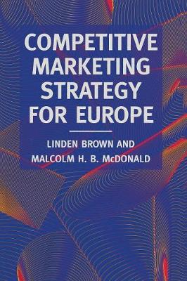 Competitive Marketing Strategy for Europe: Developing, Maintaining and Defending Competitive Advantage
