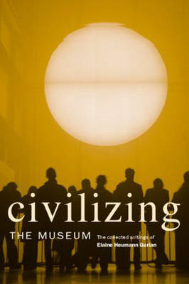 Civilizing the Museum: The Collected Writings of Elaine Heumann Gurian