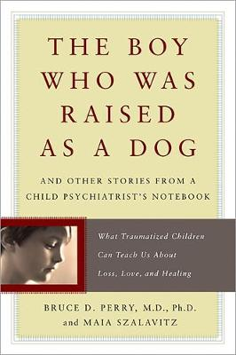 The Boy Who Was Raised as a Dog: And Other Stories from a Child Psychiatrist's Notebook - What Traumatized Children Can Teach Us About Loss, Love, and Healing