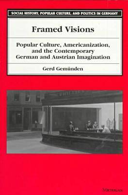 Framed Visions: Popular Culture, Americanization and the Contemporary German and Austrian Imagination