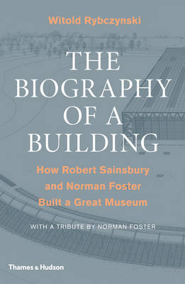 The Biography of a Building: How Robert Sainsbury and Norman Foster Built a Great Museum