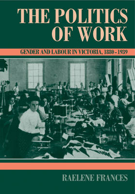 The Politics of Work: Gender and Labour in Victoria, 1880-1939