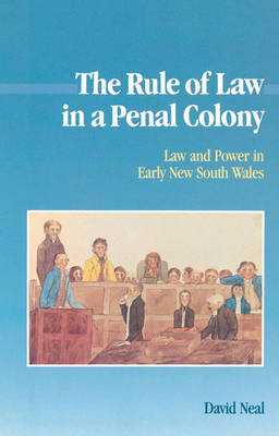 The Rule of Law in a Penal Colony: Law and Politics in Early New South Wales