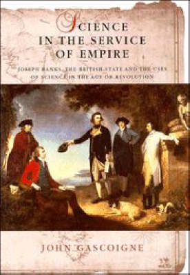 Science in the Service of Empire: Joseph Banks, the British State and the Uses of Science in the Age of Revolution
