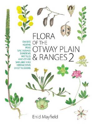 Flora of the Otway Plain and Ranges 2: Daisies, Heaths, Peas, Saltbushes, Sundews, Wattles and Other Shrubby and Herbaceous Dicotyledons