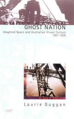 Ghost Nation: Imagined Space and Australia's Visual Arts 1901-1939: Imagined Space and Australian Visual Culture 1901 1939