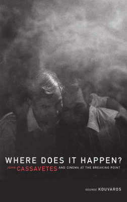 Where Does it Happen?: John Cassavetes and Cinema at the Breaking Point