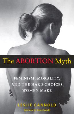 The Abortion Myth: Feminism, Morality and the Hard Choices Women Make