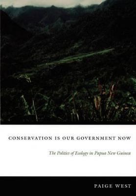 Conservation is Our Government Now: The Politics of Ecology in Papua New Guinea