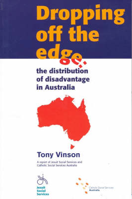 Dropping Off the Edge: The Distribution of Disadvantage in Australia - a Report of Jesuit Social Services and Catholic Social Services in Australia