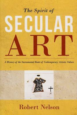 Spirit of Secular Art: A History of the Sacramental Roots of Contemporary Artistic Values