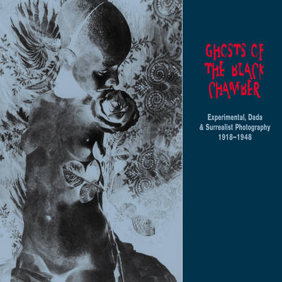 Ghosts of the Black Chamber: Experimental, Dada and Surrealist Photography 1918-1948
