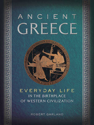 Ancient Greece: Everyday Life in the Birthplace of Western Civilization