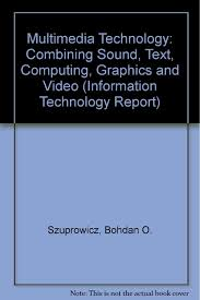 Multimedia Technology: Combining Sound, Text, Computing, Graphics and Video