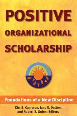 Positive Organizational Scholarship: Foundations of a New Discipline
