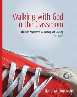 Walking with God in the Classroom: Christian Approaches to Teaching and Learning