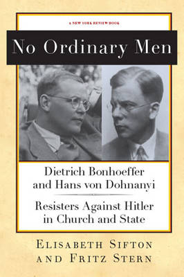 No Ordinary Men: Dietrich Bonhoeffer and Hans Von Dohnanyi: Resisters Against Hitler in Church and State