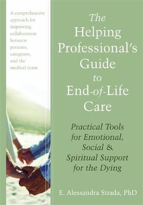 The Helping Professional's Guide to End -of - Life Care : Practical Tools for Emotional, Social and Spiritual Support fo