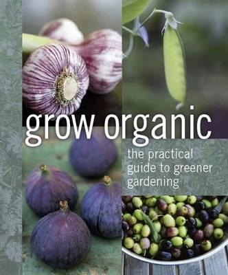 Grow Organic: The Practical Guide to Greener Gardening