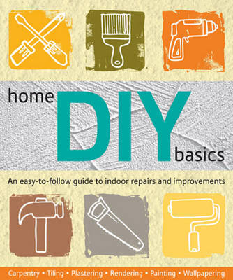 Home DIY Basics: An Easy-to-follow Guide to Indoor Repairs and Improvements