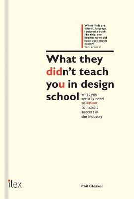 What They Didn't Teach You in Design School: What You Actually Need to Know to Make a Success in the Industry