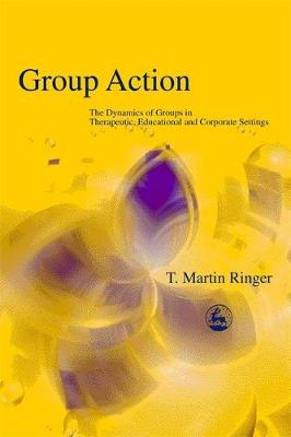 Group Action: The Dynamics of Groups in Therapeutic, Educational and Corporate Settings