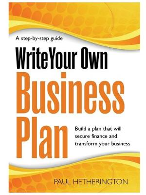 Write Your Own Business Plan: A Step-by-step Guide to Building a Plan That Will Secure Finance and Transform Your Business