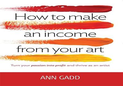 How to Make an Income from Your Art: Turn Your Passion into Profit and Thrive as an Artist