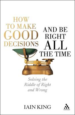 How to Make Good Decisions and be Right All the Time: Solving the Riddle of Right and Wrong