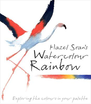 Hazel Soan's Watercolour Rainbow: Secrets of Mixing Paints, Colours and Palettes