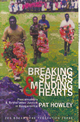 Breaking Spears and Mending Hearts: Peace Makers and Restorative Justice in Bougainville: Peace Makers and Restorative Justice in Bougainville