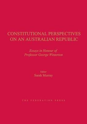 Constitutional Perspectives on an Australian Republic: Essays in Honour of Professor George Winterton