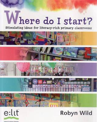 Where Do I Start?: Stimulating Ideas for Literacy-Rich Primary Classrooms