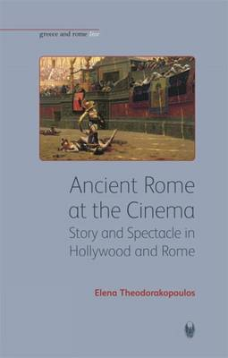 Ancient Rome at the Cinema: Story and Spectacle in Hollywood and Rome