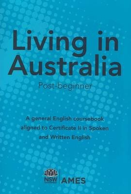 Living in Australia - Post-beginner: A General English Coursebook Aligned to Certificate II in Spoken and Written English