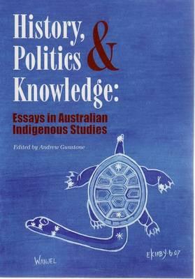 History, Politics and Knowledge: Essays in Australian Indigenous Studies